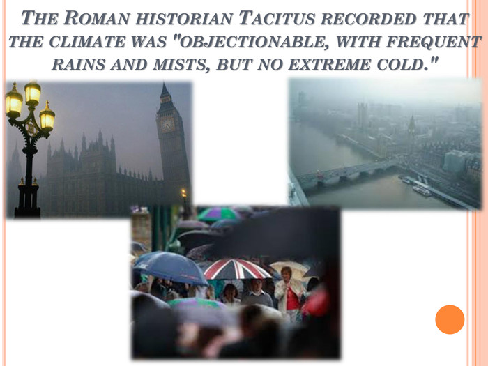 The Roman historian Tacitus recorded that the climate was