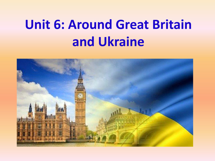 Unit 6: Around Great Britain and Ukraine