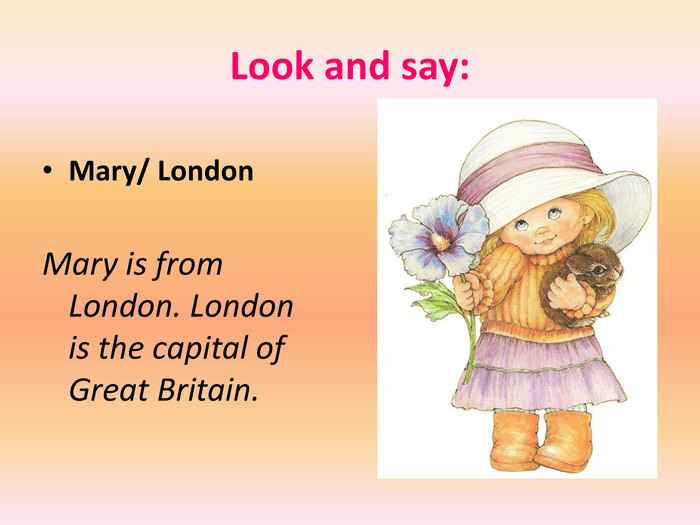 Look and say: Mary/ London. Mary is from London. London is the capital of Great Britain.