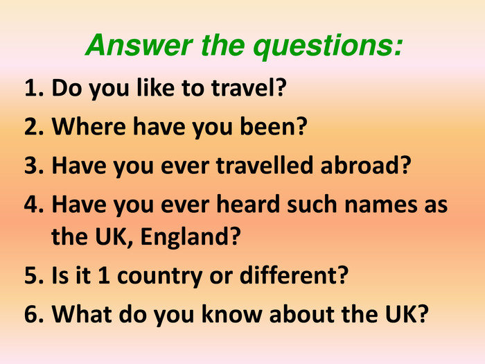 Answer the questions: Do you like to travel?Where have you been?Have you ever travelled abroad?Have you ever heard such names as the UK, England?Is it 1 country or different?What do you know about the UK?