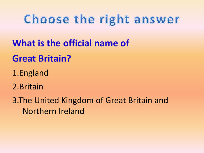 What is the official name of. Great Britain?1. England2. Britain3. The United Kingdom of Great Britain and Northern Ireland. Choose the right answer