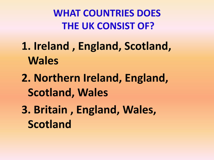 1. Ireland , England, Scotland, Wales2. Northern Ireland, England, Scotland, Wales 3. Britain , England, Wales, Scotland. WHAT COUNTRIES DOES THE UK CONSIST OF?
