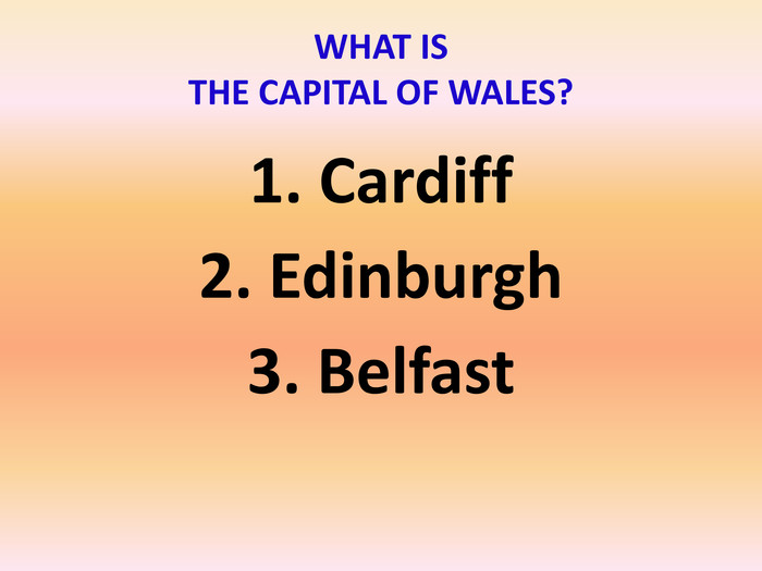 1. Cardiff2. Edinburgh3. Belfast WHAT IS THE CAPITAL OF WALES?