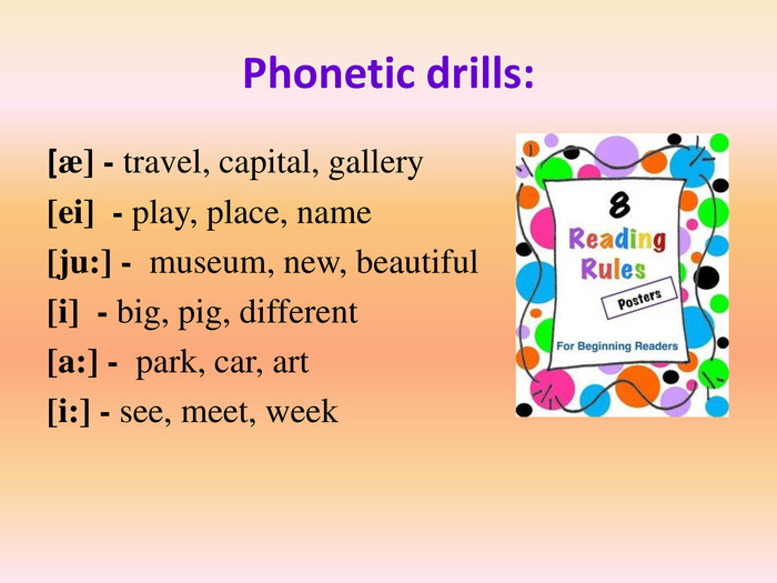 Phonetic drills:[æ] - travel, capital, gallery[ei] - play, place, name[ju:] - museum, new, beautiful[i] - big, pig, different[a:] - park, car, art[i:] - see, meet, week