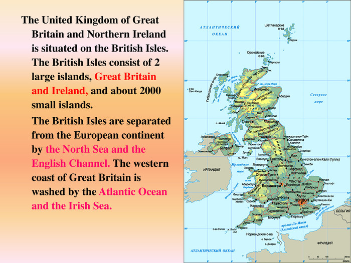 The United Kingdom of Great Britain and Northern Ireland is situated on the British Isles. The British Isles consist of 2 large islands, Great Britain and Ireland, and about 2000 small islands. The British Isles are separated from the European continent by the North Sea and the English Channel. The western coast of Great Britain is washed by the Atlantic Ocean and the Irish Sea.