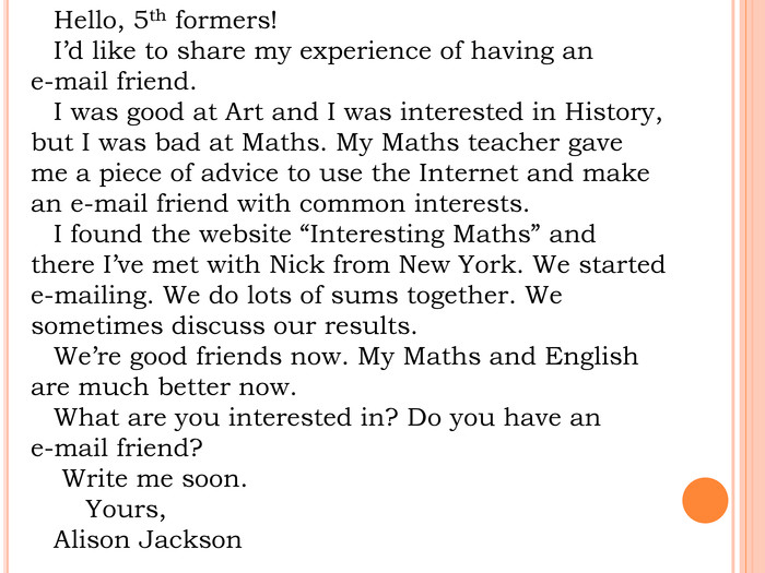 "Hello, 5th formers!I'd like to share my experience of having an e-mail friend. I was good at Art and I was interested in History, but I was bad at Maths. My Maths teacher gave me a piece of advice to use the Internet and make an e-mail friend with common interests. I found the website ""Interesting Maths"" and there I've met with Nick from New York. We started e-mailing. We do lots of sums together. We sometimes discuss our results. We're good friends now. My Maths and English are much better now. What are you interested in? Do you have an e-mail friend? Write me soon. Yours, Alison Jackson"