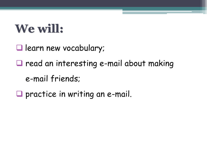 We will: learn new vocabulary; read an interesting e-mail about making e-mail friends; practice in writing an e-mail.