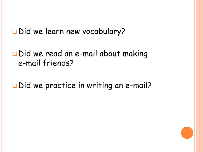 Did we learn new vocabulary?Did we read an e-mail about making e-mail friends?Did we practice in writing an e-mail?
