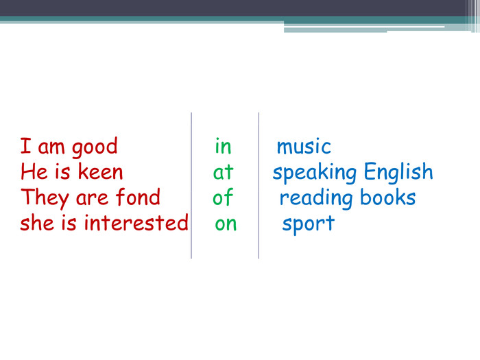 I am good in music. He is keen at speaking English. They are fond of reading booksshe is interested on sport