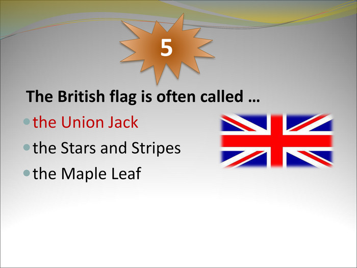 The British flag is often called …  the Union Jack the Stars and Stripes the Maple Leaf 5