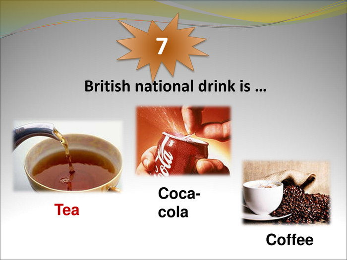 British national drink is …  7 Tea  Coca-cola Coffee