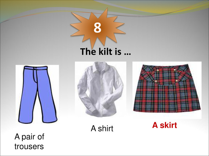 The kilt is …  8 A pair of trousers A shirt A skirt