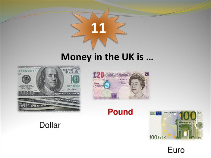 Money in the UK is …  11 Dollar  Pound  Euro