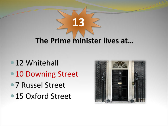 The Prime minister lives at…   12 Whitehall 10 Downing Street 7 Russel Street 15 Oxford Street   13