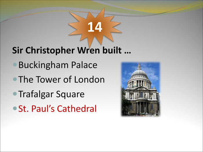 Sir Christopher Wren built …  Buckingham Palace The Tower of London Trafalgar Square St. Paul's Cathedral  14