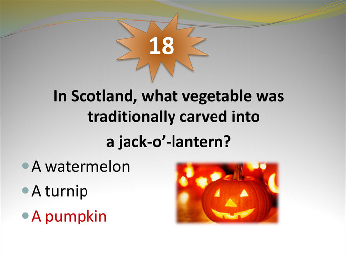 In Scotland, what vegetable was traditionally carved into  a jack-o'-lantern?  A watermelon A turnip A pumpkin     18