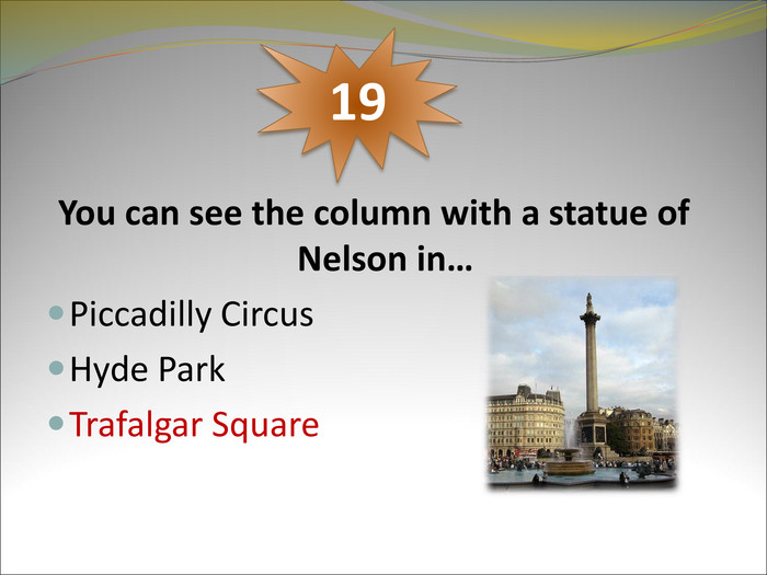 You can see the column with a statue of Nelson in…  Piccadilly Circus Hyde Park Trafalgar Square     19