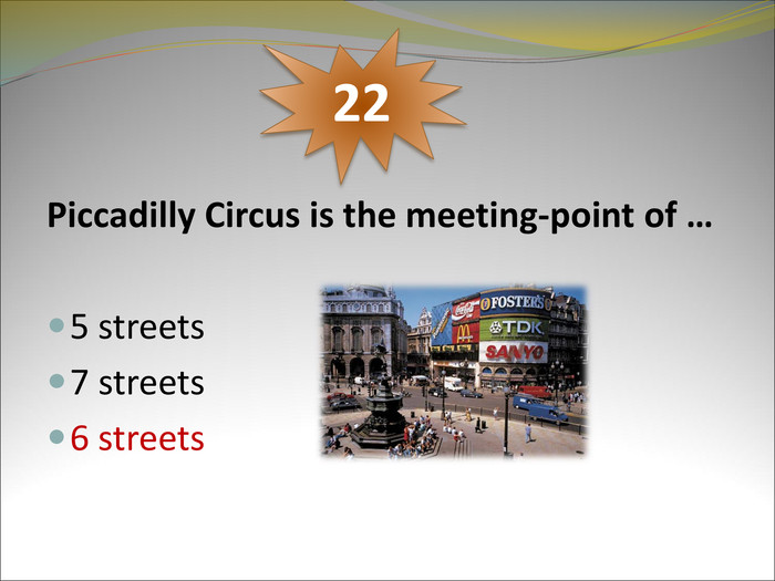 Piccadilly Circus is the meeting-point of …   5 streets 7 streets 6 streets     22