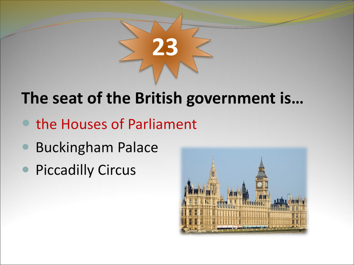 The seat of the British government is…   the Houses of Parliament  Buckingham Palace  Piccadilly Circus     23