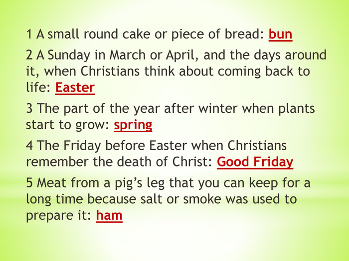 1 A small round cake or piece of bread: bun 2 A Sunday in March or April, and the days around it, when Christians think about coming back to life: Easter 3 The part of the year after winter when plants start to grow: spring 4 The Friday before Easter when Christians remember the death of Christ: Good Friday 5 Meat from a pig's leg that you can keep for a long time because salt or smoke was used to prepare it: ham