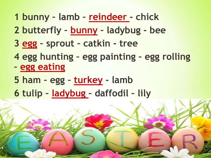1 bunny – lamb – reindeer - chick2 butterfly – bunny – ladybug - bee3 egg – sprout – catkin - tree4 egg hunting – egg painting – egg rolling – egg eating5 ham – egg – turkey - lamb6 tulip – ladybug – daffodil – lily
