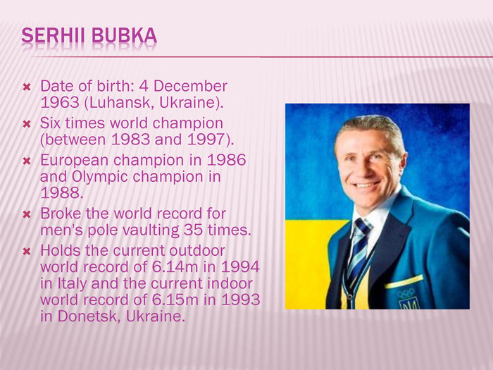 Serhii Bubka. Date of birth: 4 December 1963 (Luhansk, Ukraine). Six times world champion (between 1983 and 1997). European champion in 1986 and Olympic champion in 1988. Broke the world record for men's pole vaulting 35 times. Holds the current outdoor world record of 6.14m in 1994 in Italy and the current indoor world record of 6.15m in 1993 in Donetsk, Ukraine.