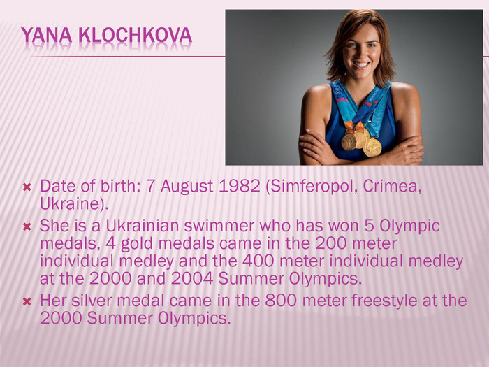 Yana Klochkova. Date of birth: 7 August 1982 (Simferopol, Crimea, Ukraine). She is a Ukrainian swimmer who has won 5 Olympic medals, 4 gold medals came in the 200 meter individual medley and the 400 meter individual medley at the 2000 and 2004 Summer Olympics. Her silver medal came in the 800 meter freestyle at the 2000 Summer Olympics.