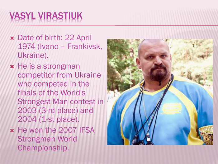 Vasyl Virastiuk. Date of birth: 22 April 1974 (Ivano – Frankivsk, Ukraine). He is a strongman competitor from Ukraine who competed in the finals of the World's Strongest Man contest in 2003 (3-rd place) and 2004 (1-st place). He won the 2007 IFSA Strongman World Championship.