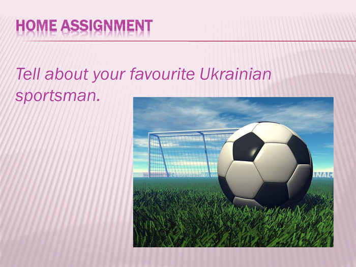HOME ASSIGNMENTTell about your favourite Ukrainian sportsman.