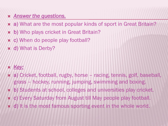 Answer the questions. a) What are the most popular kinds of sport in Great Britain?b) Who plays cricket in Great Britain?c) When do people play football?d) What is Derby?Key: a) Cricket, football, rugby, horse – racing, tennis, golf, baseball, grass – hockey, running, jumping, swimming and boxing.b) Students at school, colleges and universities play cricket.c) Every Saturday from August till May people play football.d) It is the most famous sporting event in the whole world.