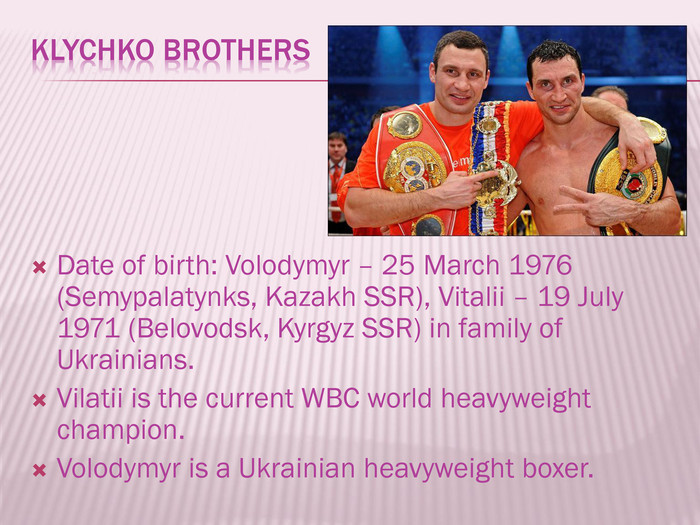 Klychko Brothers. Date of birth: Volodymyr – 25 March 1976 (Semypalatynks, Kazakh SSR), Vitalii – 19 July 1971 (Belovodsk, Kyrgyz SSR) in family of Ukrainians. Vilatii is the current WBC world heavyweight champion. Volodymyr is a Ukrainian heavyweight boxer.