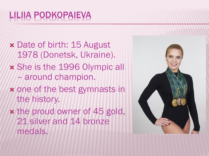 Liliia Podkopaieva. Date of birth: 15 August 1978 (Donetsk, Ukraine). She is the 1996 Olympic all – around champion.one of the best gymnasts in the history.the proud owner of 45 gold, 21 silver and 14 bronze medals.