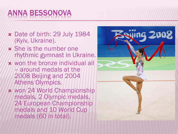 Anna Bessonova. Date of birth: 29 July 1984 (Kyiv, Ukraine). She is the number one rhythmic gymnast in Ukraine.won the bronze individual all – around medals at the 2008 Beijing and 2004 Athens Olympics.won 24 World Championship medals, 2 Olympic medals, 24 European Championship medals and 10 World Cup medals (60 in total).