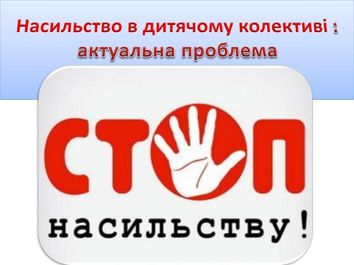 Щасливі діти – майбутнє України! Насильство в дитячому колективі    актуальна проблема 177fbf84ed333