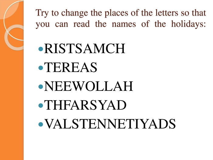 Try to change the places of the letters so that you can read the names of the holidays: RISTSAMCHTEREASNEEWOLLAHTHFARSYADVALSTENNETIYADS