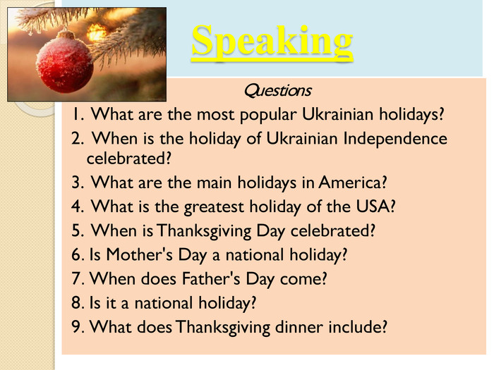 Speaking. Questions1. What are the most popular Ukrainian holidays? 2. When is the holiday of Ukrainian Independence celebrated?3. What are the main holidays in America?4. What is the greatest holiday of the USA? 5. When is Thanksgiving Day celebrated? 6. Is Mother's Day a national holiday?7. When does Father's Day come?8. Is it a national holiday? 9. What does Thanksgiving dinner include?