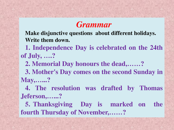 Grammar. Make disjunctive questions about different holidays. Write them down.1. Independence Day is celebrated on the 24th of July, ….?2. Memorial Day honours the dead,……?3. Mother's Day comes on the second Sunday in May,…...?4. The resolution was drafted by Thomas Jeferson,…...?5. Thanksgiving Day is marked on the fourth Thursday of November,……?