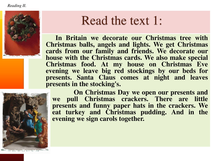 Read the text 1: In Britain we decorate our Christmas tree with Christmas balls, angels and lights. We get Christmas cards from our family and friends. We decorate our house with the Christmas cards. We also make special Christmas food. At my house on Christmas Eve evening we leave big red stockings by our beds for presents. Santa Claus comes at night and leaves presents in the stocking's. On Christmas Day we open our presents and we pull Christmas crackers. There are little presents and funny paper hats in the crackers. We eat turkey and Christmas pudding. And in the evening we sign carols together. Reading II. Reading II.