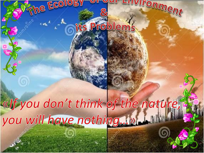 The Ecology of our Environment& its Problems«If you don't think of the nature, you will have nothing…»