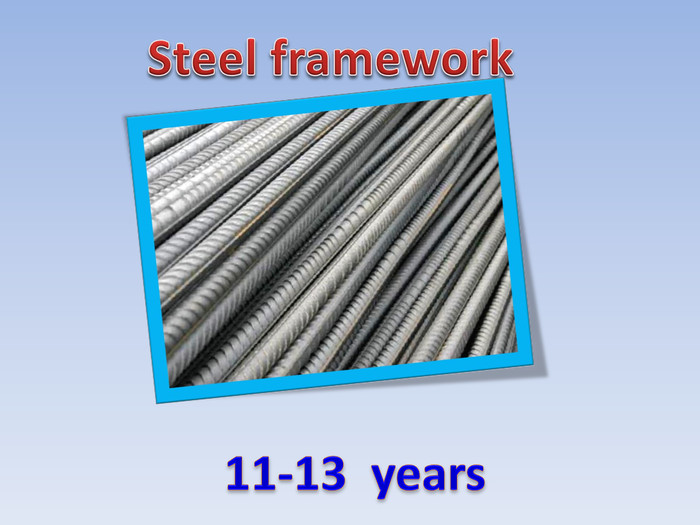 Steel framework11-13 years