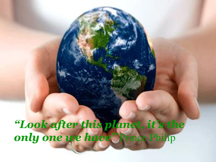 """Look after this planet, it's the only one we have"" Prince Philip"