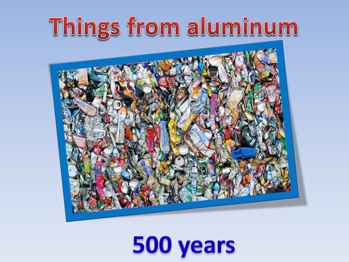 500 years. Things from aluminum