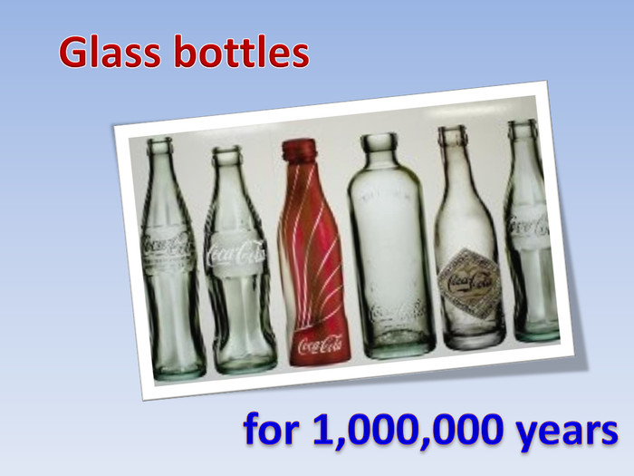 Glass bottlesfor 1,000,000 years