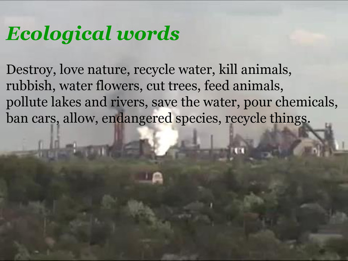 Ecological words. Destroy, love nature, recycle water, kill animals, rubbish, water flowers, cut trees, feed animals, pollute lakes and rivers, save the water, pour chemicals, ban cars, allow, endangered species, recycle things.