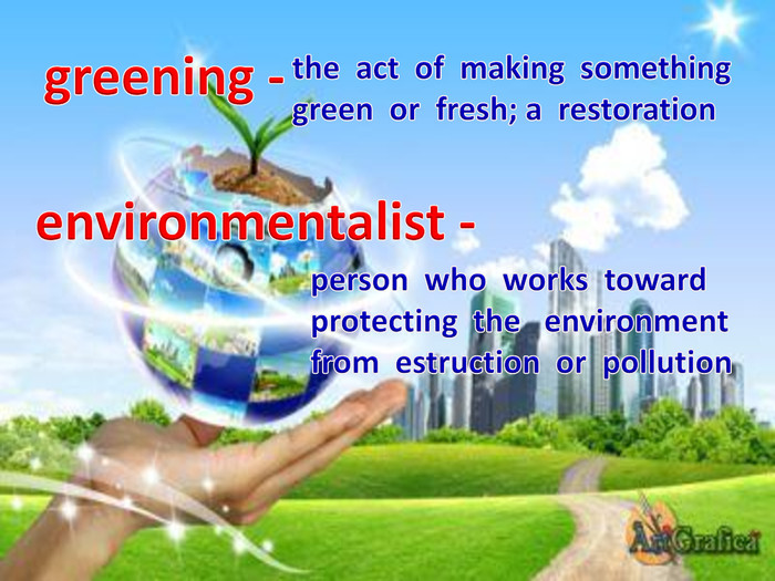 greening -the act of making something green or fresh; a restorationenvironmentalist -person who works toward protecting the environment from estruction or pollution