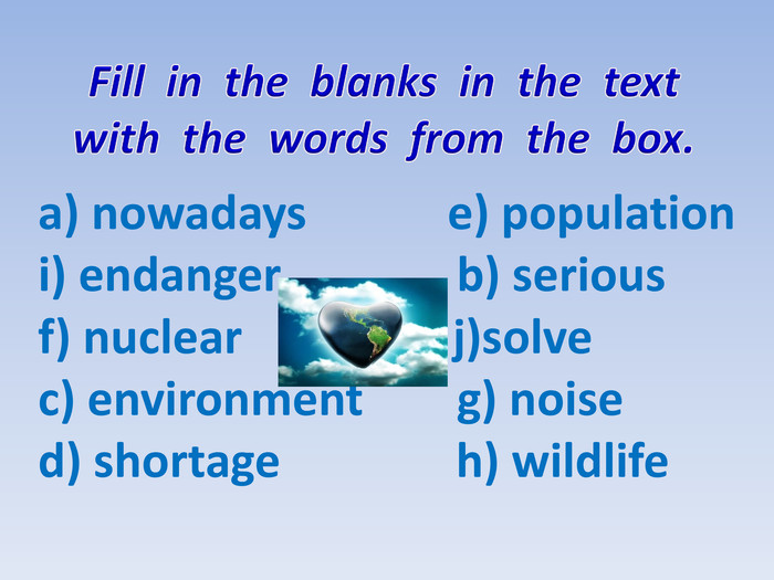 a) nowadays e) population i) endanger b) serious f) nuclear j)solvec) environment g) noised) shortage h) wildlife Fill in the blanks in the text with the words from the box.