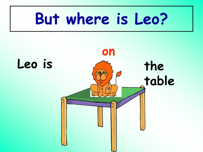 But where is Leo? Leo is on the table