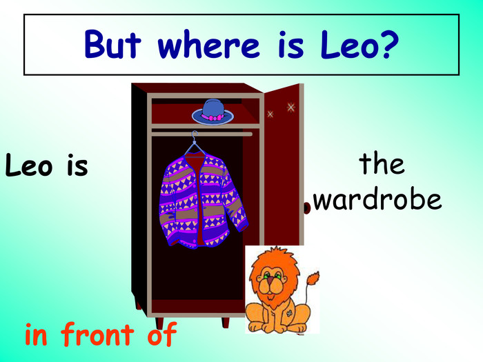 in front of Leo is  the wardrobe  But where is Leo?