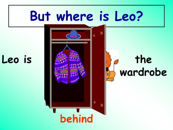 behind Leo is the wardrobe  But where is Leo?