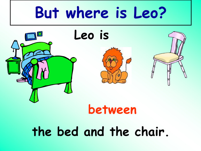 Leo is between the bed and the chair. But where is Leo?